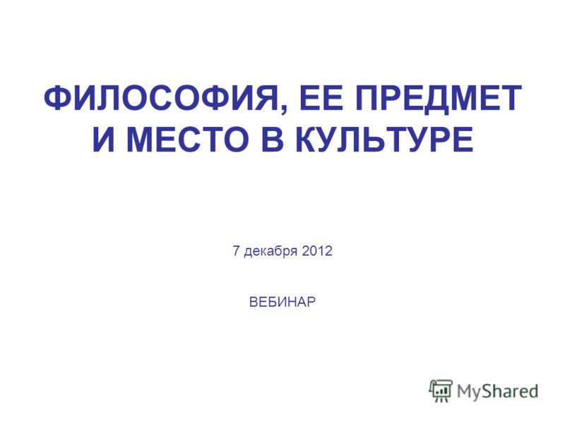 ФИЛОСОФИЯ, ЕЕ ПРЕДМЕТ И МЕСТО В КУЛЬТУРЕ 7 декабря 2012 ВЕБИНАР