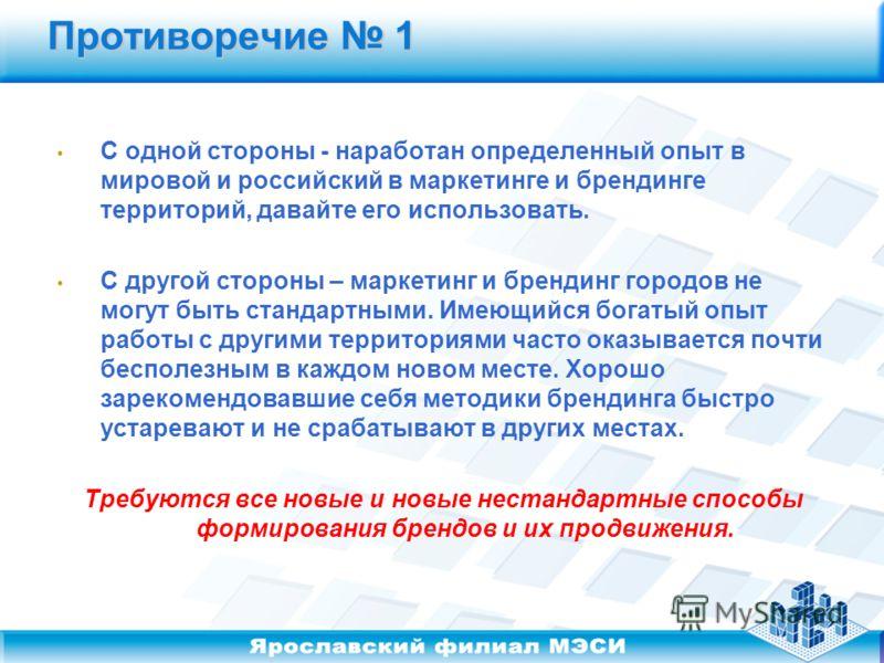 Противоречие 1 С одной стороны - наработан определенный опыт в мировой и российский в маркетинге и брендинге территорий, давайте его использовать. С другой стороны – маркетинг и брендинг городов не могут быть стандартными. Имеющийся богатый опыт рабо