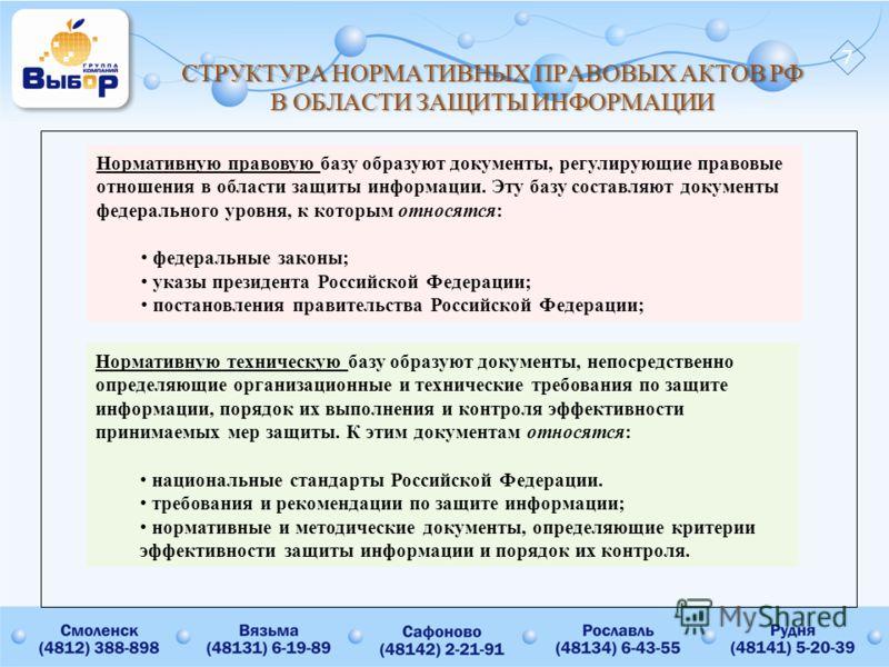 СТРУКТУРАНОРМАТИВНЫХПРАВОВЫХАКТОВРФ ВОБЛАСТИЗАЩИТЫИНФОРМАЦИИ СТРУКТУРА НОРМАТИВНЫХ ПРАВОВЫХ АКТОВ РФ В ОБЛАСТИ ЗАЩИТЫ ИНФОРМАЦИИ Нормативную правовую базу образуют документы, регулирующие правовые отношения в области защиты информации. Эту базу соста