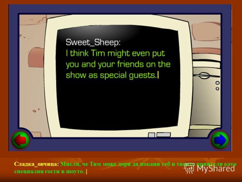 Сладка_овчица: Мисля, че Тим може дори да покани теб и твоите приятели като специални гости в шоуто. |