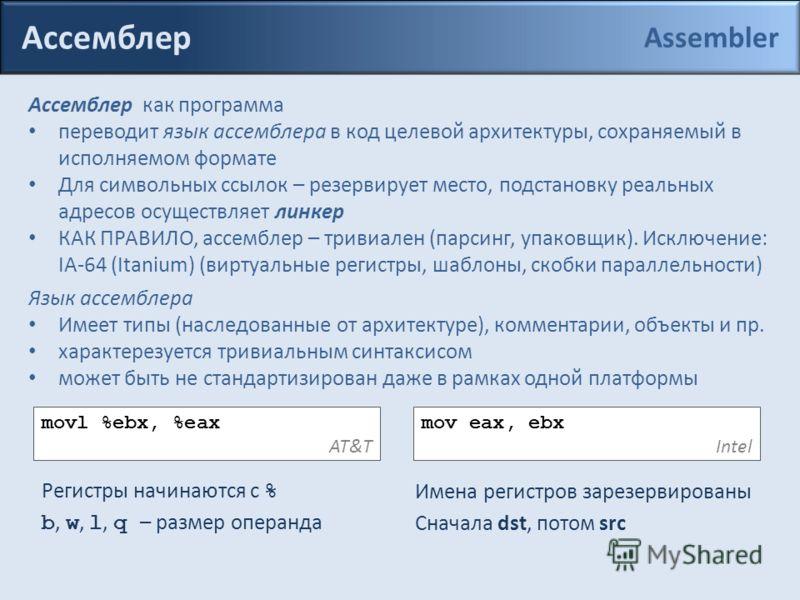 Ассемблер Ассемблер как программа переводит язык ассемблера в код целевой архитектуры, сохраняемый в исполняемом формате Для символьных ссылок – резервирует место, подстановку реальных адресов осуществляет линкер КАК ПРАВИЛО, ассемблер – тривиален (п