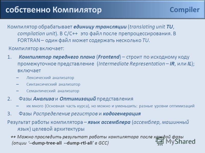 собственно Компилятор Компилятор обрабатывает единицу трансляции (translating unit TU, compilation unit). В С/С++ это файл после препроцессирования. В FORTRAN – один файл может содержать несколько TU. Компилятор включает: 1. Компилятор переднего план