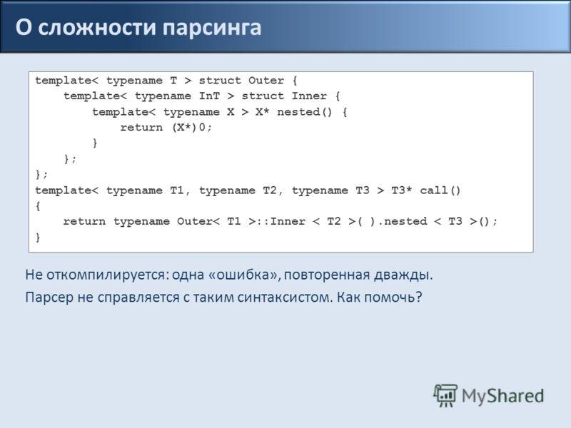 О сложности парсинга template struct Outer { template struct Inner { template X* nested() { return (X*)0; } }; template T3* call() { return typename Outer ::Inner ( ).nested (); } Не откомпилируется: одна «ошибка», повторенная дважды. Парсер не справ