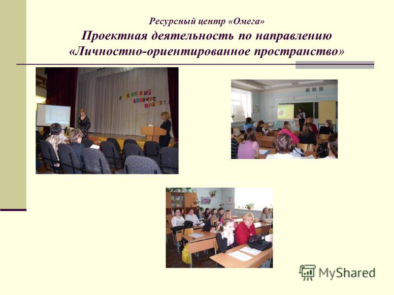 Ресурсный центр «Омега» Проектная деятельность по направлению «Личностно-ориентированное пространство»