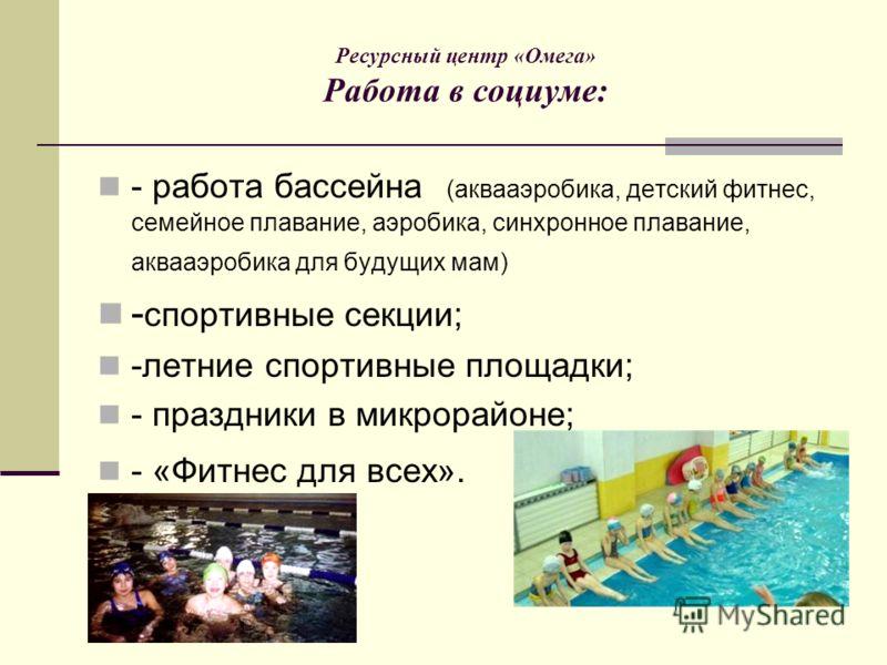 Ресурсный центр «Омега» Работа в социуме: - работа бассейна (аквааэробика, детский фитнес, семейное плавание, аэробика, синхронное плавание, аквааэробика для будущих мам) - спортивные секции; -летние спортивные площадки; - праздники в микрорайоне; -