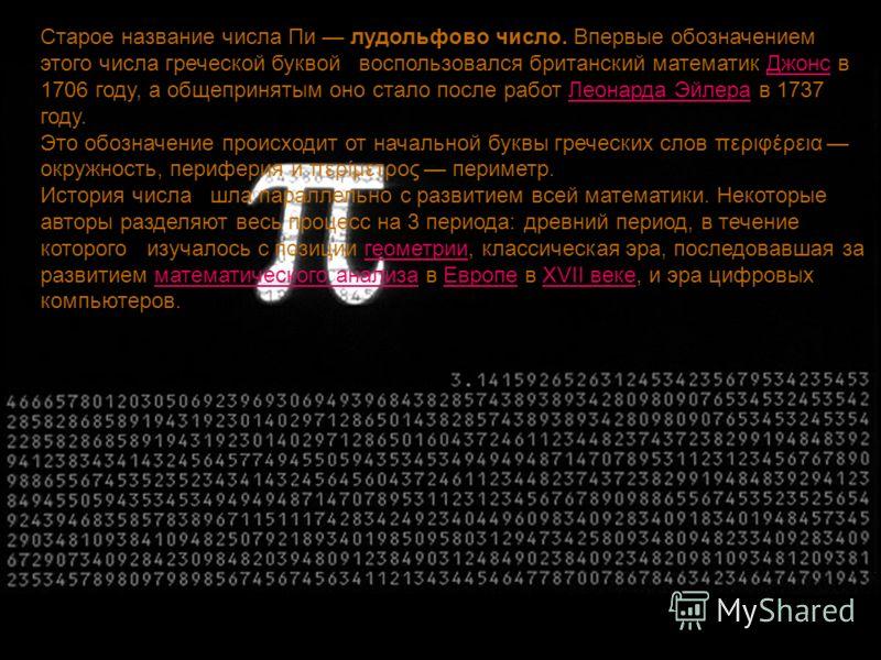 Старое название числа Пи лудольфово число. Впервые обозначением этого числа греческой буквой воспользовался британский математик Джонс в 1706 году, а общепринятым оно стало после работ Леонарда Эйлера в 1737 году.ДжонсЛеонарда Эйлера Это обозначение
