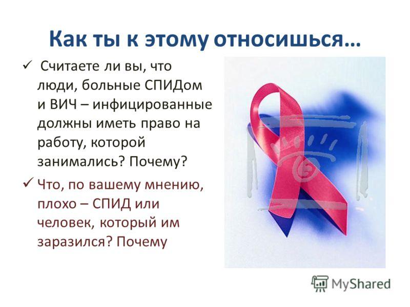 Как ты к этому относишься… Считаете ли вы, что люди, больные СПИДом и ВИЧ – инфицированные должны иметь право на работу, которой занимались? Почему? Что, по вашему мнению, плохо – СПИД или человек, который им заразился? Почему