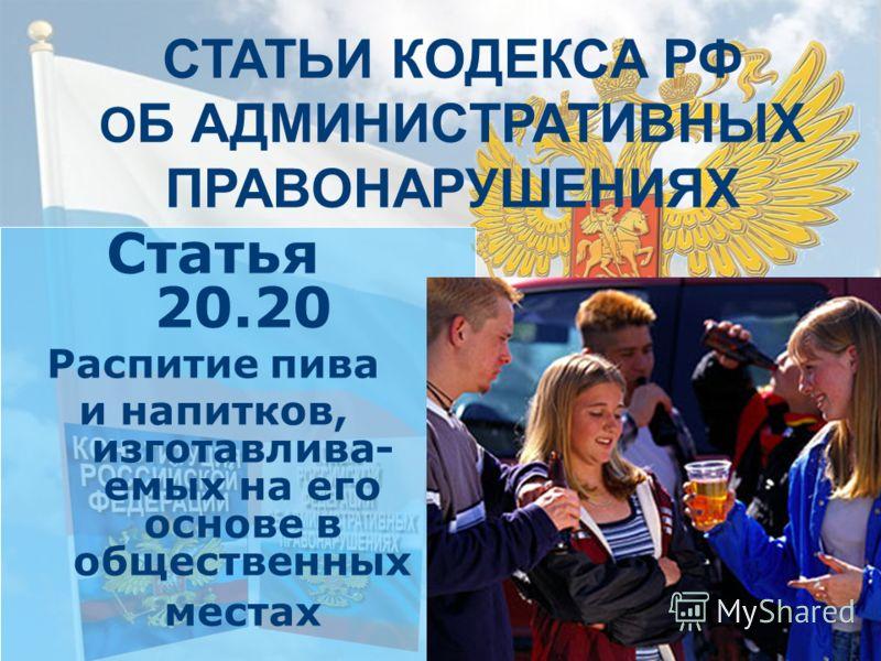 СТАТЬИ КОДЕКСА РФ О Б АДМИНИСТРАТИВНЫХ ПРАВОНАРУШЕНИЯХ Статья 20.20 Распитие пива и напитков, изготавлива- емых на его основе в общественных местах
