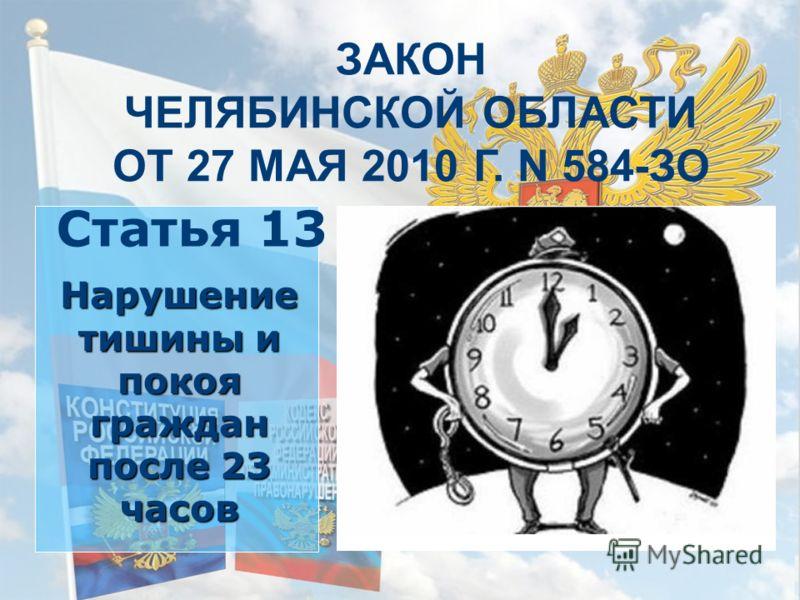 ЗАКОН ЧЕЛЯБИНСКОЙ ОБЛАСТИ ОТ 27 МАЯ 2010 Г. N 584-ЗО Нарушение тишины и покоя граждан после 23 часов Статья 13