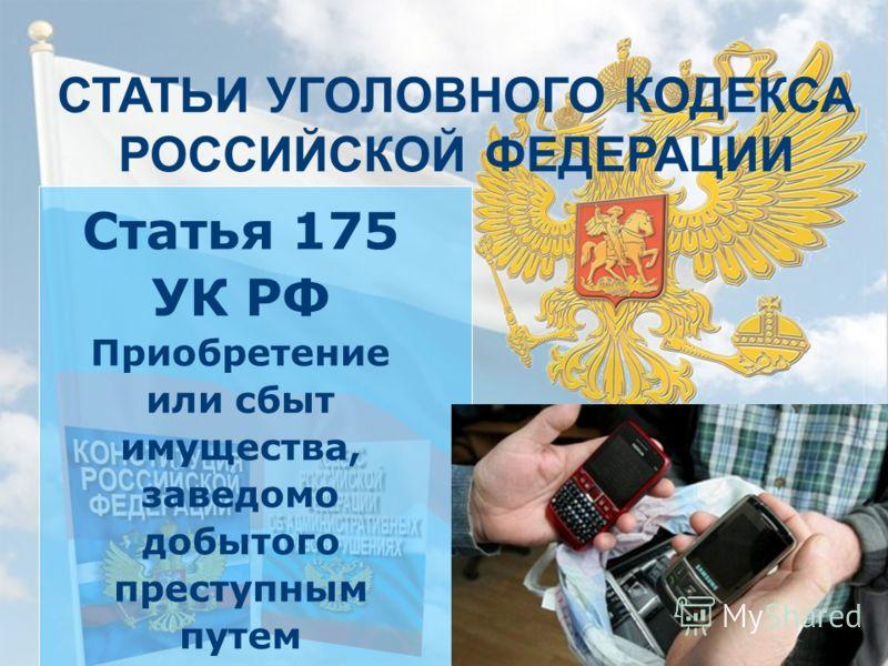 СТАТЬИ УГОЛОВНОГО КОДЕКСА РОССИЙСКОЙ ФЕДЕРАЦИИ Статья 175 УК РФ Приобретение или сбыт имущества, заведомо добытого преступным путем