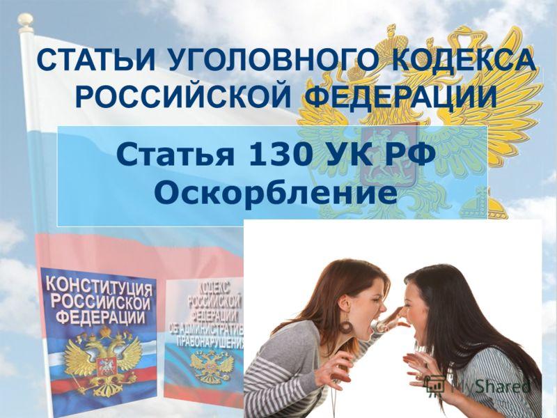 СТАТЬИ УГОЛОВНОГО КОДЕКСА РОССИЙСКОЙ ФЕДЕРАЦИИ Статья 130 УК РФ Оскорбление