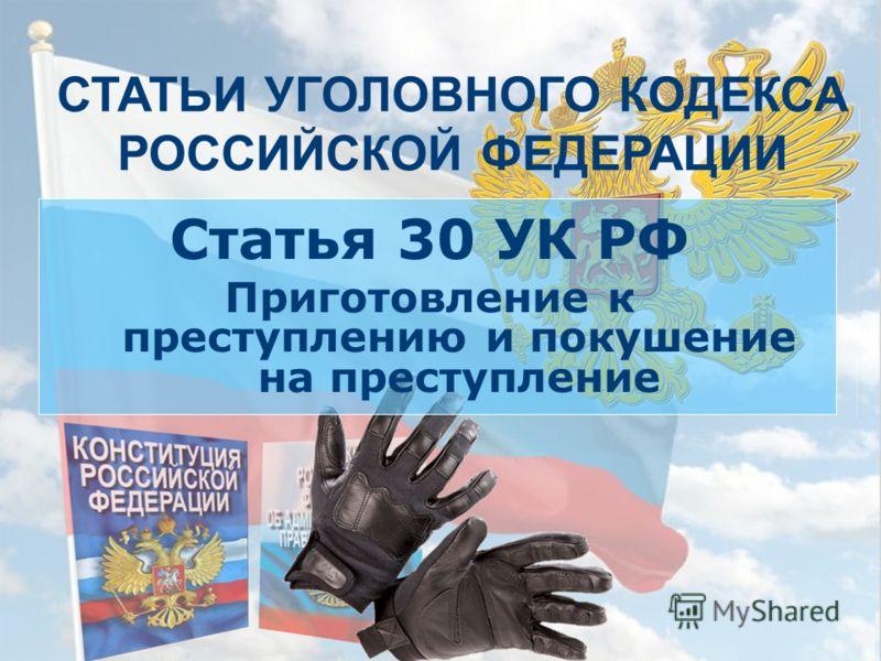 СТАТЬИ УГОЛОВНОГО КОДЕКСА РОССИЙСКОЙ ФЕДЕРАЦИИ Статья 30 УК РФ Приготовление к преступлению и покушение на преступление