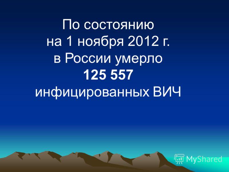 По состоянию на 1 ноября 2012 г. в России умерло 125 557 инфицированных ВИЧ