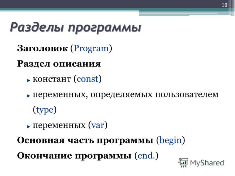 Разделы программы Заголовок (Program) Раздел описания констант (const) переменных, определяемых пользователем (type) переменных (var) Основная часть программы (begin) Окончание программы (end.) 10