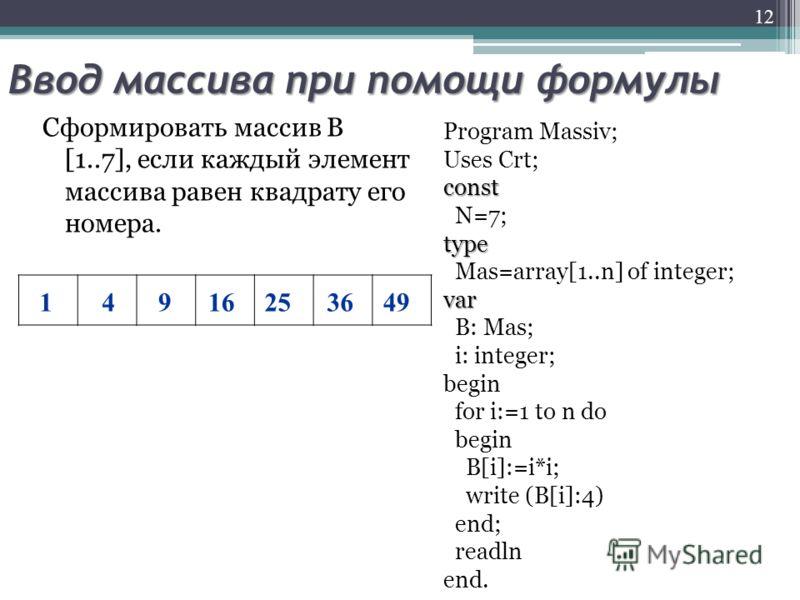 Ввод массива при помощи формулы Сформировать массив В [1..7], если каждый элемент массива равен квадрату его номера. Program Massiv; Uses Crt;const N=7;type Mas=array[1..n] of integer;var B: Mas; i: integer; begin for i:=1 to n do begin B[i]:=i*i; wr