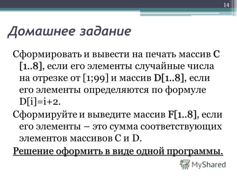 Домашнее задание C [1..8] D[1..8] Сформировать и вывести на печать массив C [1..8], если его элементы случайные числа на отрезке от [1;99] и массив D[1..8], если его элементы определяются по формуле D[i]=i+2. F[1..8] Сформируйте и выведите массив F[1