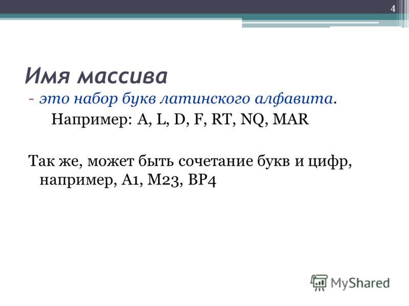 Имя массива -это набор букв латинского алфавита. Например: A, L, D, F, RT, NQ, MAR Так же, может быть сочетание букв и цифр, например, А1, М23, ВР4 4