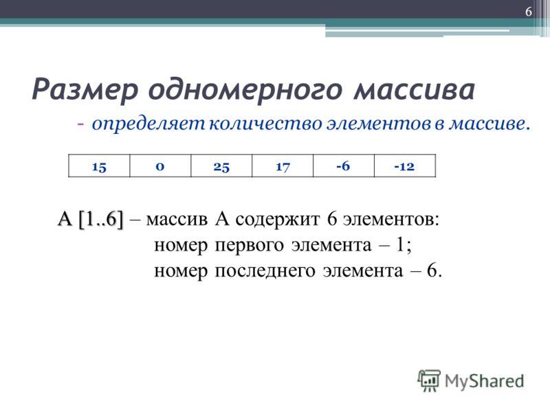 Размер одномерного массива -определяет количество элементов в массиве. 6 1502517-6-12 А [1..6] А [1..6] – массив А содержит 6 элементов: номер первого элемента – 1; номер последнего элемента – 6.