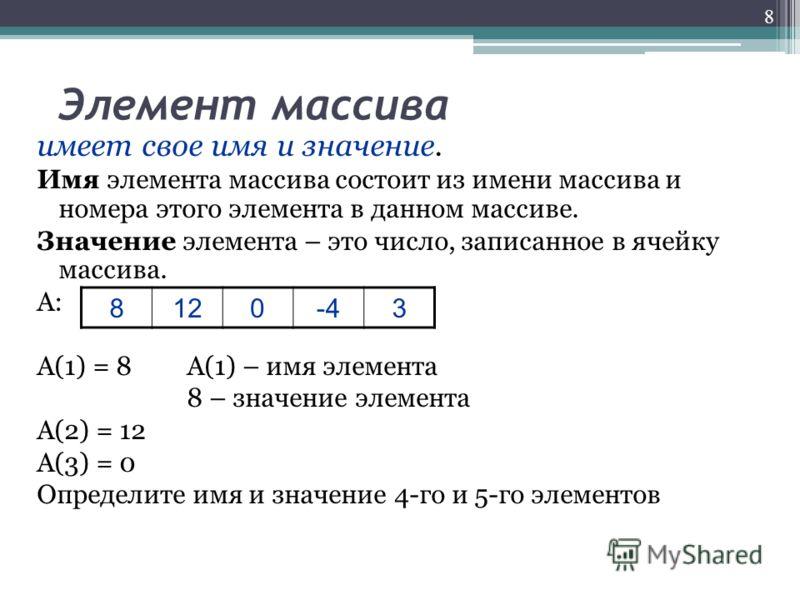 Элемент массива имеет свое имя и значение. Имя элемента массива состоит из имени массива и номера этого элемента в данном массиве. Значение элемента – это число, записанное в ячейку массива. А: А(1) = 8А(1) – имя элемента 8 – значение элемента А(2) =