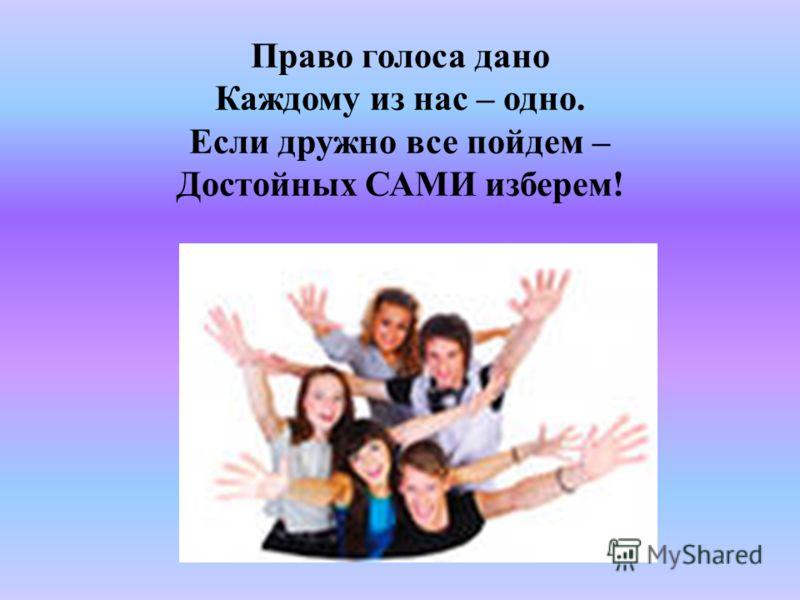 Право голоса дано Каждому из нас – одно. Если дружно все пойдем – Достойных САМИ изберем!