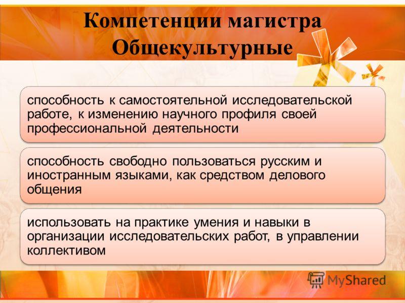 Компетенции магистра Общекультурные способность к самостоятельной исследовательской работе, к изменению научного профиля своей профессиональной деятельности способность свободно пользоваться русским и иностранным языками, как средством делового общен
