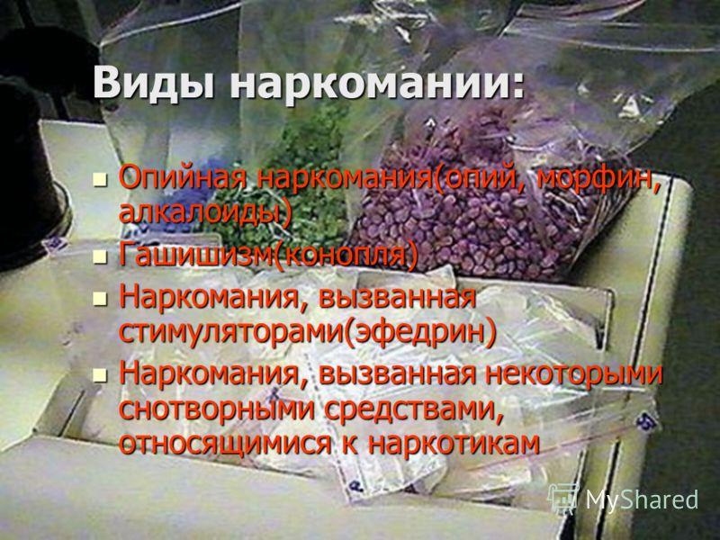 Виды наркомании: Опийная наркомания(опий, морфин, алкалоиды) Опийная наркомания(опий, морфин, алкалоиды) Гашишизм(конопля) Гашишизм(конопля) Наркомания, вызванная стимуляторами(эфедрин) Наркомания, вызванная стимуляторами(эфедрин) Наркомания, вызванн