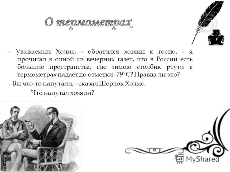 - Уважаемый Холмс, - обратился хозяин к гостю, - я прочитал в одной из вечерних газет, что в России есть большие пространства, где зимою столбик ртути в термометрах падает до отметки -79°С? Правда ли это? - Вы что-то напутали, - сказал Шерлок Холмс.