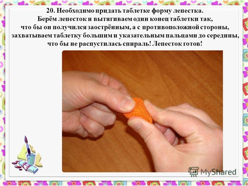 20. Необходимо придать таблетке форму лепестка. Берём лепесток и вытягиваем один конец таблетки так, что бы он получился заострённым, а с противоположной стороны, захватываем таблетку большим и указательным пальцами до середины, что бы не распустилас
