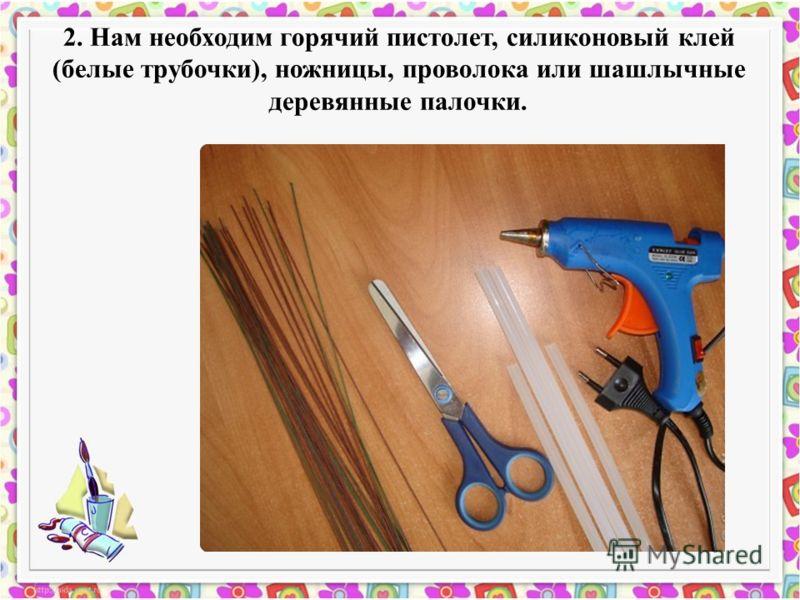2. Нам необходим горячий пистолет, силиконовый клей (белые трубочки), ножницы, проволока или шашлычные деревянные палочки.