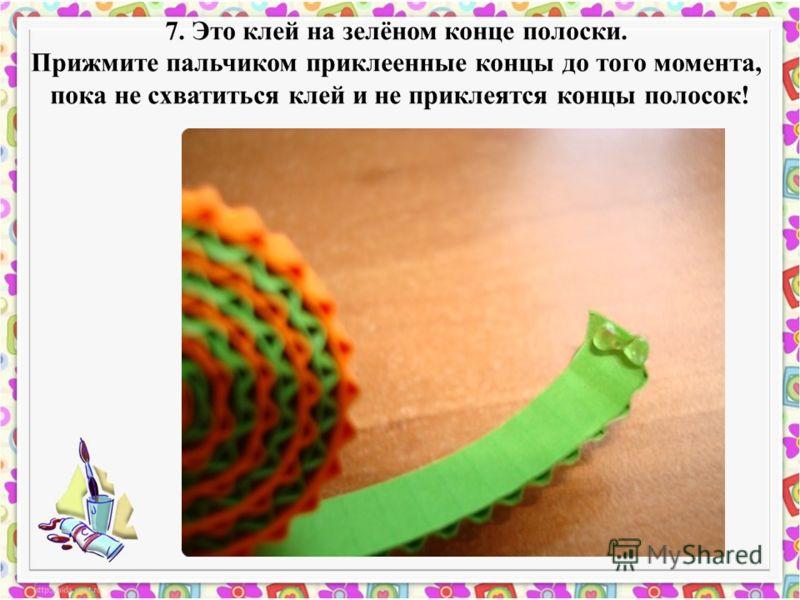 7. Это клей на зелёном конце полоски. Прижмите пальчиком приклеенные концы до того момента, пока не схватиться клей и не приклеятся концы полосок!