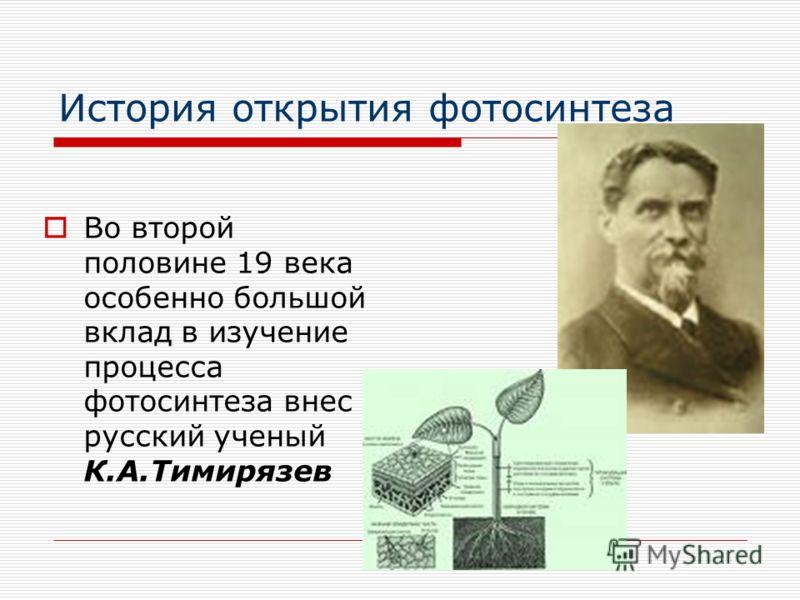 История открытия фотосинтеза Во второй половине 19 века особенно большой вклад в изучение процесса фотосинтеза внес русский ученый К.А.Тимирязев