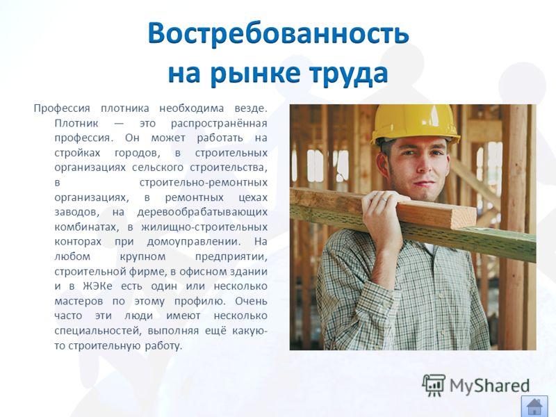 Профессия плотника необходима везде. Плотник это распространённая профессия. Он может работать на стройках городов, в строительных организациях сельского строительства, в строительно-ремонтных организациях, в ремонтных цехах заводов, на деревообрабат