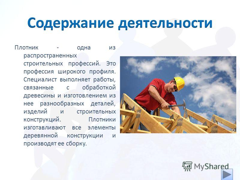 Плотник - одна из распространенных строительных профессий. Это профессия широкого профиля. Специалист выполняет работы, связанные с обработкой древесины и изготовлением из нее разнообразных деталей, изделий и строительных конструкций. Плотники изгота