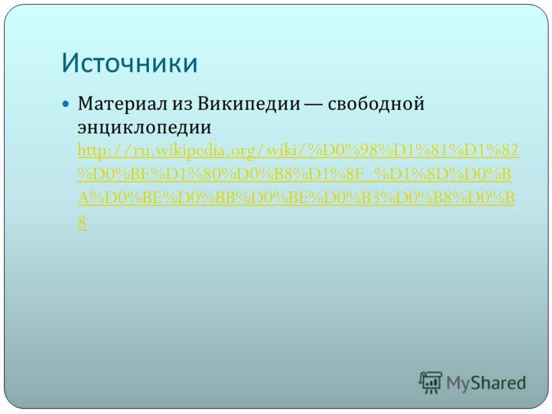 Источники Материал из Википедии свободной энциклопедии http://ru.wikipedia.org/wiki/%D0%98%D1%81%D1%82 %D0%BE%D1%80%D0%B8%D1%8F_%D1%8D%D0%B A%D0%BE%D0%BB%D0%BE%D0%B3%D0%B8%D0%B 8 http://ru.wikipedia.org/wiki/%D0%98%D1%81%D1%82 %D0%BE%D1%80%D0%B8%D1%8