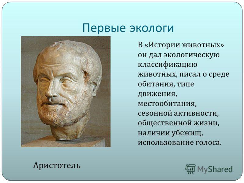 Первые экологи Аристотель В « Истории животных » он дал экологическую классификацию животных, писал о среде обитания, типе движения, местообитания, сезонной активности, общественной жизни, наличии убежищ, использование голоса.