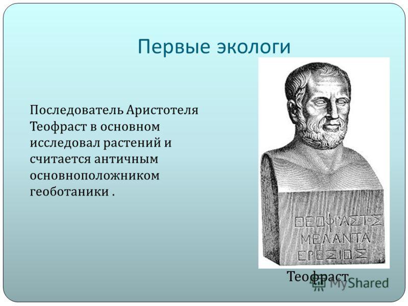 Первые экологи Теофраст Последователь Аристотеля Теофраст в основном исследовал растений и считается античным основноположником геоботаники.