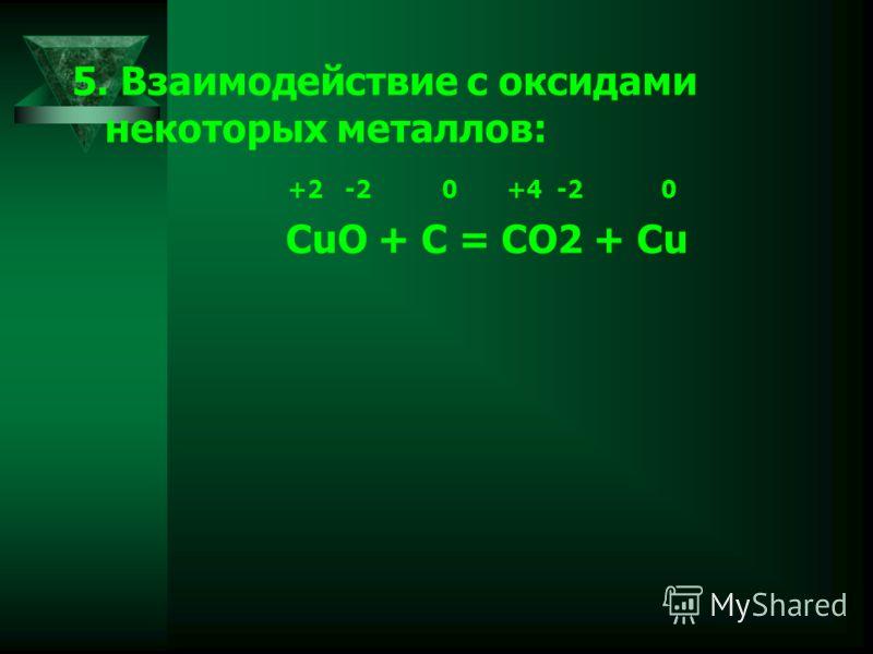 5. Взаимодействие с оксидами некоторых металлов: +2 -2 0 +4 -2 0 CuO + C = CO2 + Cu