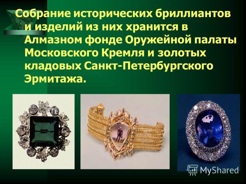 Собрание исторических бриллиантов и изделий из них хранится в Алмазном фонде Оружейной палаты Московского Кремля и золотых кладовых Санкт-Петербургского Эрмитажа.