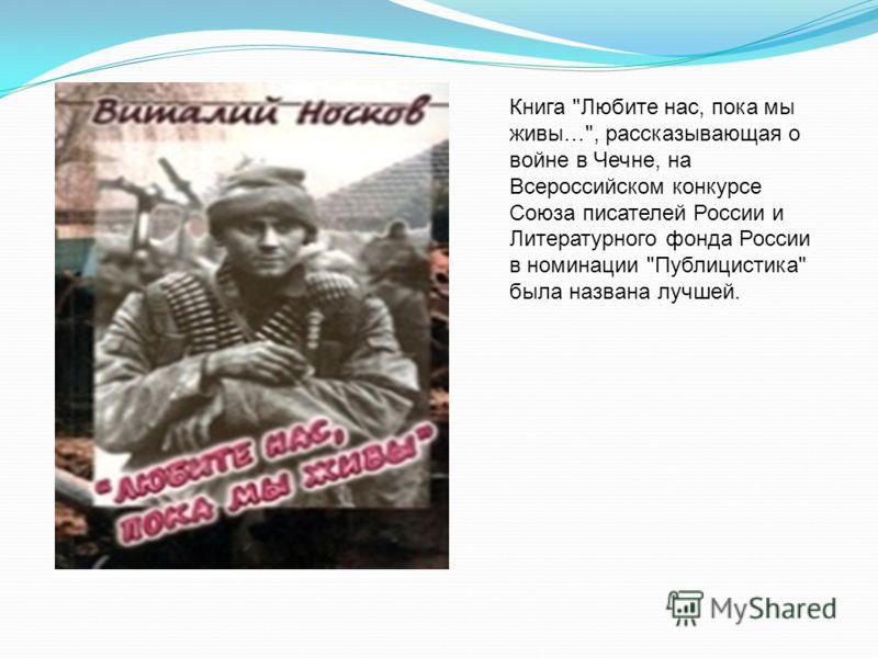 Книга Любите нас, пока мы живы…, рассказывающая о войне в Чечне, на Всероссийском конкурсе Союза писателей России и Литературного фонда России в номинации Публицистика была названа лучшей.