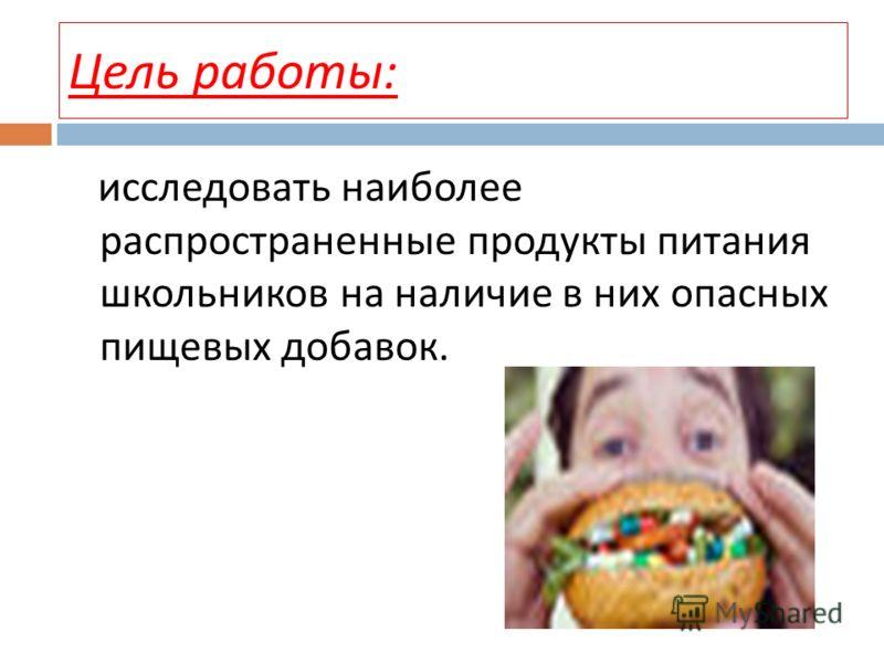 Цель работы : исследовать наиболее распространенные продукты питания школьников на наличие в них опасных пищевых добавок.
