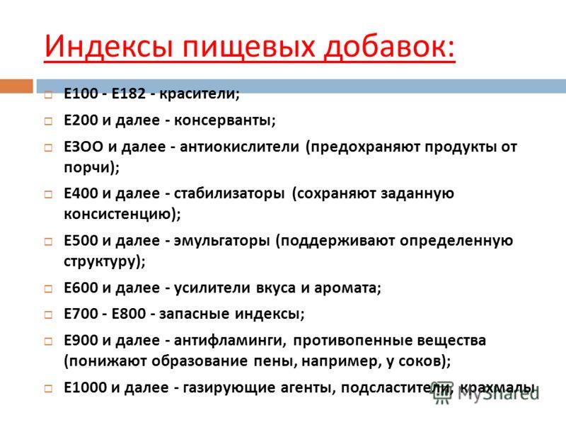 Е 100 - Е 182 - красители ; Е 200 и далее - консерванты ; ЕЗОО и далее - антиокислители ( предохраняют продукты от порчи ); Е 400 и далее - стабилизаторы ( сохраняют заданную консистенцию ); Е 500 и далее - эмульгаторы ( поддерживают определенную стр