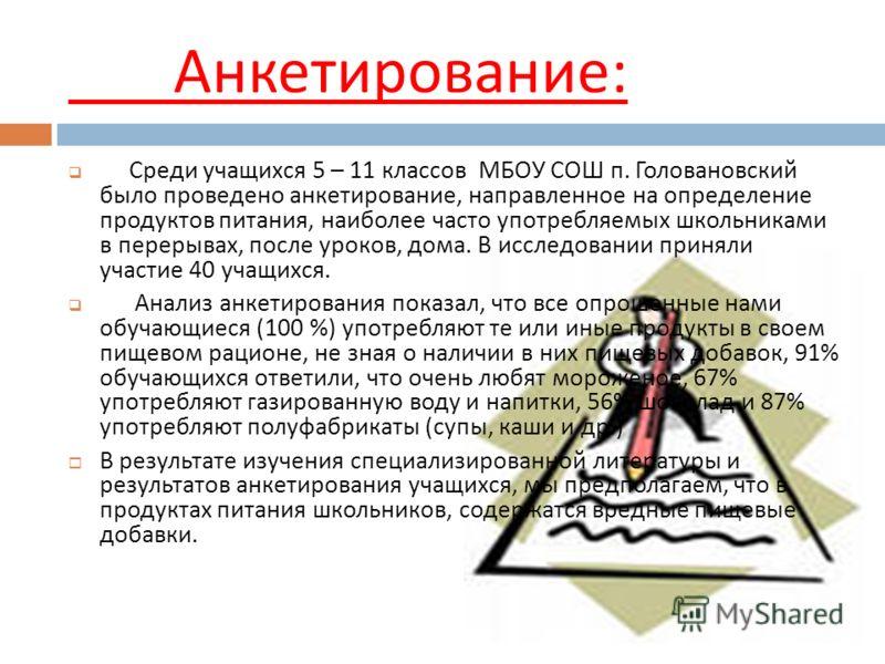 Анкетирование : Среди учащихся 5 – 11 классов МБОУ СОШ п. Головановский было проведено анкетирование, направленное на определение продуктов питания, наиболее часто употребляемых школьниками в перерывах, после уроков, дома. В исследовании приняли учас