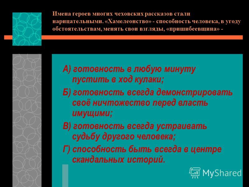 Имена героев многих чеховских рассказов стали нарицательными. «Хамелеонство» - способность человека, в угоду обстоятельствам, менять свои взгляды, «пришибеевщина» - А) готовность в любую минуту пустить в ход кулаки; Б) готовность всегда демонстрирова
