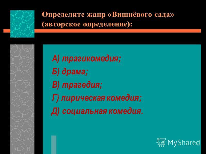 Определите жанр «Вишнёвого сада» (авторское определение): А) трагикомедия; Б) драма; В) трагедия; Г) лирическая комедия; Д) социальная комедия.