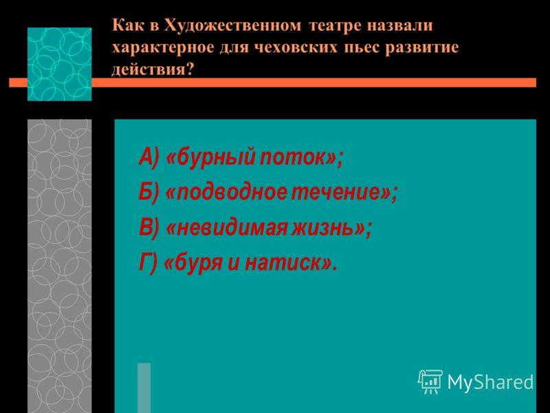 Как в Художественном театре назвали характерное для чеховских пьес развитие действия? А) «бурный поток»; Б) «подводное течение»; В) «невидимая жизнь»; Г) «буря и натиск».