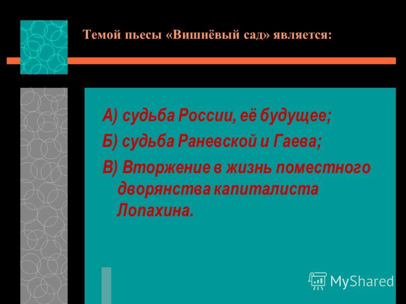 Темой пьесы «Вишнёвый сад» является: А) судьба России, её будущее; Б) судьба Раневской и Гаева; В) Вторжение в жизнь поместного дворянства капиталиста Лопахина.