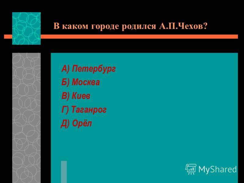 В каком городе родился А.П.Чехов? А) Петербург Б) Москва В) Киев Г) Таганрог Д) Орёл