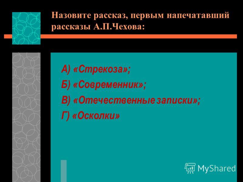 Назовите рассказ, первым напечатавший рассказы А.П.Чехова: А) «Стрекоза»; Б) «Современник»; В) «Отечественные записки»; Г) «Осколки»