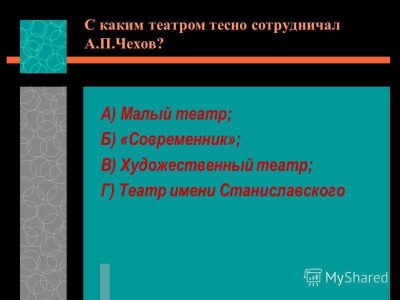 С каким театром тесно сотрудничал А.П.Чехов? А) Малый театр; Б) «Современник»; В) Художественный театр; Г) Театр имени Станиславского