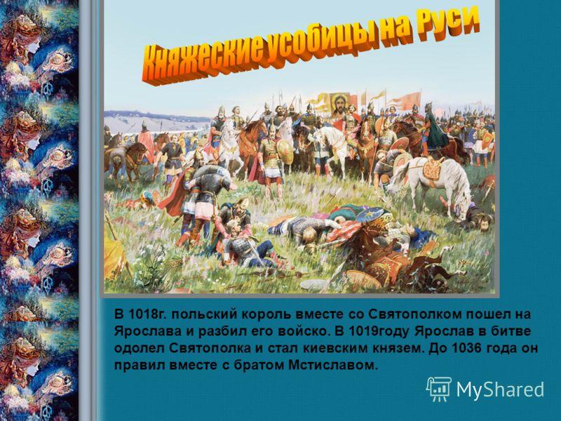 Савка Н.В., учитель истории 2008 год В 1018г. польский король вместе со Святополком пошел на Ярослава и разбил его войско. В 1019году Ярослав в битве одолел Святополка и стал киевским князем. До 1036 года он правил вместе с братом Мстиславом.
